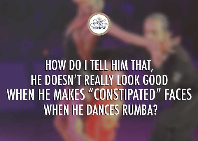 How-do-I-tell-him-that-he-doesn't-really-look-good-when-he-makes-constipated-faces-when-he-dances-Rumba