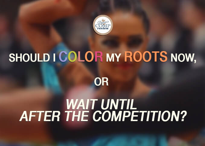 5-Should-I-color-my-roots-now,or-wait-until--after-the-competition-